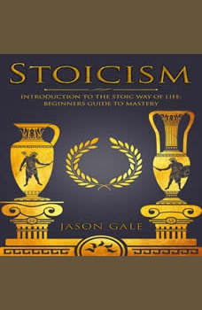 Stoicism: Introduction To The Stoic Way of Life:: Beginners Guide To Mastery, Jason Gale