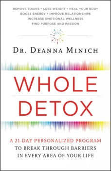 Whole Detox: A 21-Day Personalized Program to Break Through Barriers in Every Area of Your Life A 21-Day Personalized Program to Break Through Barriers in Every Area of Your Life, Deanna Minich