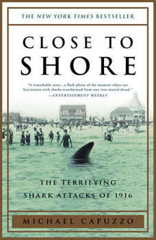 Close to Shore: The Terrifying Shark Attacks of 1916 The Terrifying Shark Attacks of 1916, Michael Capuzzo