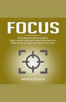 Focus: Eliminate distractions, achieve higher mental clarity and make better decisions under pressure to get more done in less time., Andrew Benson
