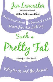 Such a Pretty Fat: One Narcissist's Quest to Discover If Her Life Makes Her Ass Look Big, Or Why Pi e Is Not the Answer, Jen Lancaster