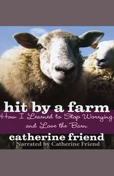 Hit By A Farm: How I Learned to Stop Worrying and Love the Barn, Catherine Friend