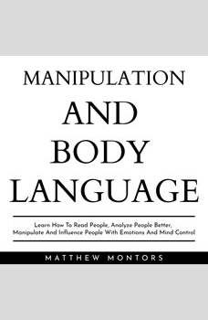 MANIPULATION AND BODY LANGUAGE : LEARN HOW TO READ PEOPLE, ANALYZE PEOPLE BETTER, MANIPULATE AND INFLUENCE PEOPLE WITH EMOTIONS AND MIND CONTROL, Matthew Montors