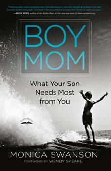 Boy Mom: What Your Son Needs Most from You, Monica Swanson