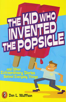 The Kid Who Invented the Popsicle: And Other Surprising Stories about Inventions, Don L. Wulffson