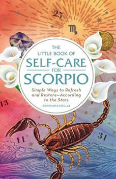 The Little Book of Self-Care for Scorpio: Simple Ways to Refresh and Restore—According to the Stars Simple Ways to Refresh and Restore—According to the Stars, Constance Stellas