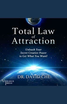 Total Law of Attraction: Unleash Your Secret Creative Power to Get What You Want!, Dr. David Che