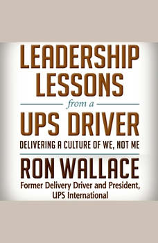 Leadership Lessons from a UPS Driver: Delivering a Culture of We, Not Me Delivering a Culture of We, Not Me, Ron Wallace