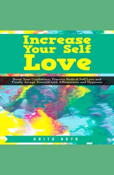 Increase Your Self Love: Boost Confidence, Practice Radical Self Love and Finally Accept Yourself with Affirmations and Hypnosis , Anita Arya