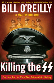 Killing the SS: The Hunt for the Worst War Criminals in History, Bill O'Reilly