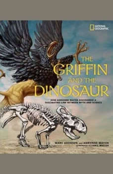 The Griffin and the Dinosaur: How Adrienne Mayor Discovered a Fascinating Link Between Myth and Science How Adrienne Mayor Discovered a Fascinating Link Between Myth and Science, Marc Aronson