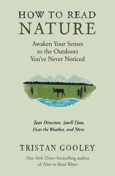 How to Read Nature: An Expert's Guide to Discovering the Outdoors You've Never Noticed An Expert's Guide to Discovering the Outdoors You've Never Noticed, Tristan Gooley
