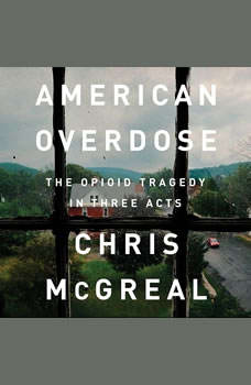 American Overdose: The Opioid Tragedy in Three Acts The Opioid Tragedy in Three Acts, Chris McGreal