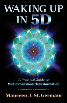 Waking Up in 5D: A Practical Guide to Multidimensional Transformation, Maureen J. St. Germain