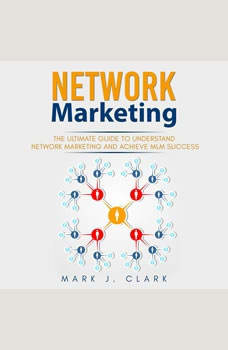 Network Marketing: The Ultimate Guide To Understand Network Marketing and Achieve MLM Success, Mark J. Clark