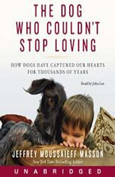 The Dog Who Couldn't Stop Loving: How Dogs Have Captured Our Hearts for Thousands of Years, Jeffrey Moussaieff Masson