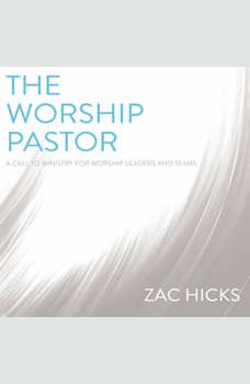 The Worship Pastor: A Call to Ministry for Worship Leaders and Teams, Zac M. Hicks
