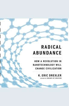Radical Abundance: How a Revolution in Nanotechnology Will Change Civilization, K. Eric Drexler