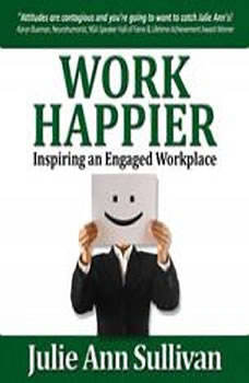 Work Happier: Inspiring an Engaged Workplace, Julie Ann Sullivan