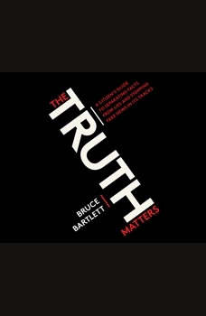 Truth Matters, The: A Citizen's Guide to Separating Facts from Lies and Stopping Fake News in Its Tracks, Bruce Bartlett