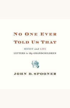 No One Ever Told Us That: Money and Life Letters to My Grandchildren, John D. Spooner
