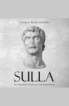 Sulla: The Controversial Life and Legacy of the Roman Dictator, Charles River Editors