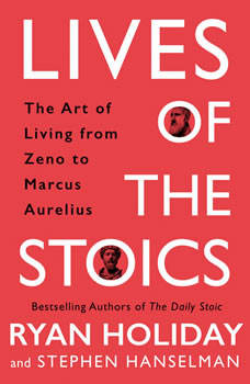 Lives of the Stoics: The Art of Living from Zeno to Marcus Aurelius, Ryan Holiday