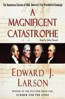 A Magnificent Catastrophe: The Tumultuous Election of 1800, America's First Presidential Campaign, Edward J. Larson