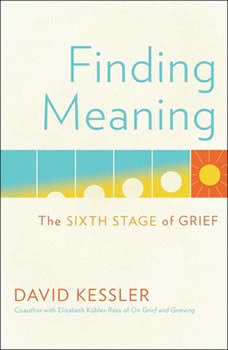 Finding Meaning: The Sixth Stage of Grief, David Kessler