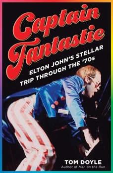 Captain Fantastic: Elton John's Stellar Trip Through the '70s, Tom Doyle