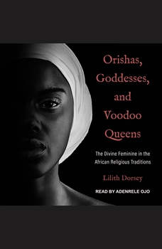 Orishas, Goddesses, and Voodoo Queens: The Divine Feminine in the African Religious Traditions, Lilith Dorsey