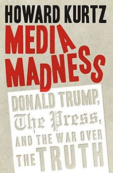 Media Madness: Donald Trump, the Press, and the War over the Truth, Howard Kurtz