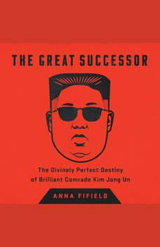 The Great Successor: The Divinely Perfect Destiny of Brilliant Comrade Kim Jong Un The Divinely Perfect Destiny of Brilliant Comrade Kim Jong Un, Anna Fifield