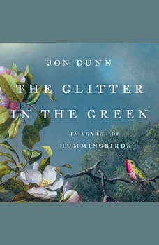 The Glitter in the Green: In Search of Hummingbirds, Jon Dunn