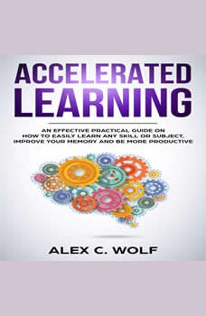 Accelerated Learning: An Effective Practical Guide on How to Easily Learn Any Skill or Subject, Improve Your Memory, and Be More Productive, Alex C. Wolf