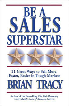 Be a Sales Superstar: 21 Great Ways to Sell More, Faster, Easier in Tough Markets 21 Great Ways to Sell More, Faster, Easier in Tough Markets, Brian Tracy