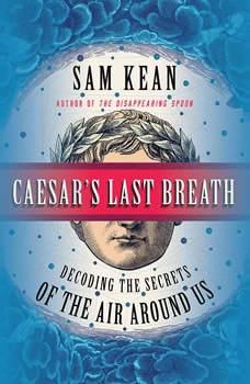 Caesar's Last Breath: Decoding the Secrets of the Air Around Us Decoding the Secrets of the Air Around Us, Sam Kean