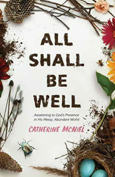 All Shall Be Well: Awakening to God's Presence in His Messy, Abundant World Awakening to God's Presence in His Messy, Abundant World, Catherine McNiel