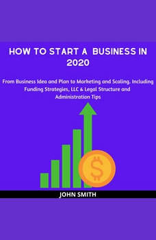 How to Start a  Business in 2020:: From Business Idea and Plan to Marketing and Scaling. Including Funding Strategies, LLC & Legal Structure and Administration Tips, John Smith