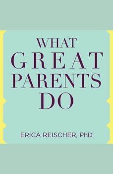 What Great Parents Do: 75 Simple Strategies for Raising Kids Who Thrive, PhD Reischer
