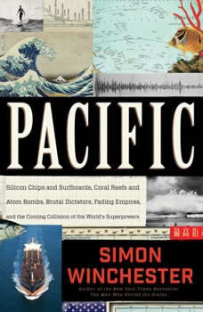 Pacific: Silicon Chips and Surfboards, Coral Reefs and Atom Bombs, Brutal Dictators, Fading Empires, and the Coming Collision of the World's Superpowers, Simon Winchester