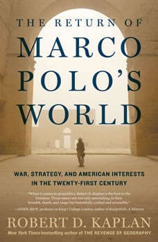 The Return of Marco Polo's World: War, Strategy, and American Interests in the Twenty-first Century, Robert D. Kaplan