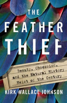 The Feather Thief: Beauty, Obsession, and the Natural History Heist of the Century, Kirk Wallace Johnson