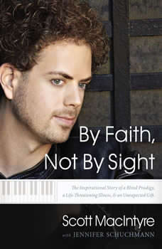By Faith, Not By Sight: The Inspirational Story of a Blind Prodigy, a Life-Threatening Illness, and an Unexpected Gift, Scott MacIntyre