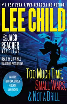 Three More Jack Reacher Novellas: Too Much Time, Small Wars, Not a Drill and Bonus Jack Reacher Stories Too Much Time, Small Wars, Not a Drill and Bonus Jack Reacher Stories, Lee Child