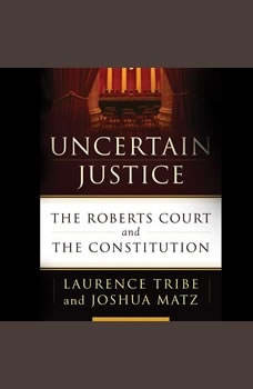Uncertain Justice: The Roberts Court and the Constitution, Laurence Tribe