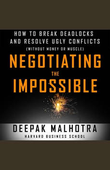 Negotiating the Impossible: How to Break Deadlocks and Resolve Ugly Conflicts (without Money or Muscle) How to Break Deadlocks and Resolve Ugly Conflicts (without Money or Muscle), Deepak Malhotra