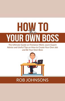 How to Be Your Own Boss: The Ultimate Guide on Freelance Work, Learn Expert Advice and Useful Tips on How to Create Your Own Job and Be Your Own Boss, Rob Johnsons