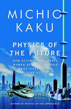 Physics of the Future: How Science Will Shape Human Destiny and Our Daily Lives by the Year 2100 How Science Will Shape Human Destiny and Our Daily Lives by the Year 2100, Michio Kaku