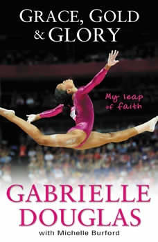 Grace, Gold, and Glory My Leap of Faith, Gabrielle Douglas
